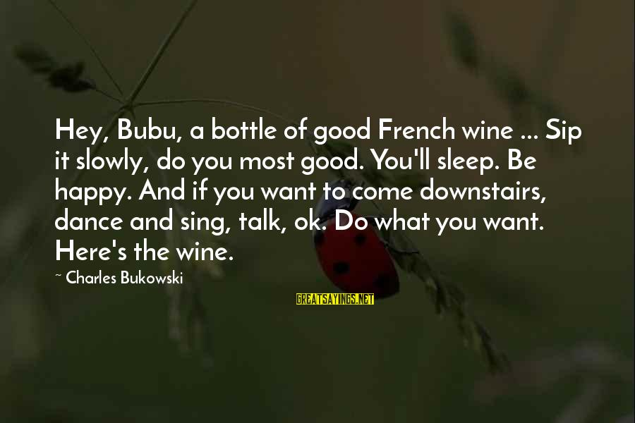 French Wine Sayings By Charles Bukowski: Hey, Bubu, a bottle of good French wine ... Sip it slowly, do you most