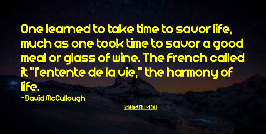 French Wine Sayings By David McCullough: One learned to take time to savor life, much as one took time to savor