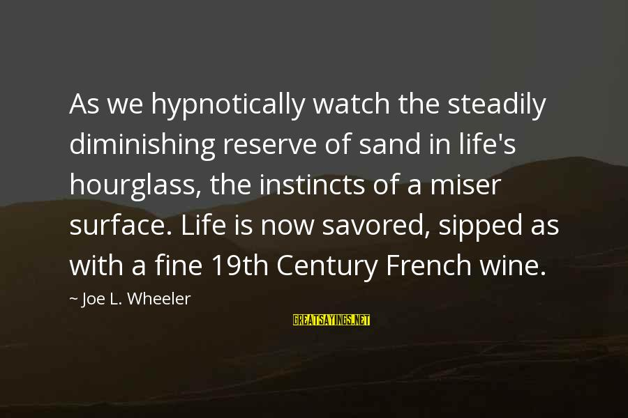 French Wine Sayings By Joe L. Wheeler: As we hypnotically watch the steadily diminishing reserve of sand in life's hourglass, the instincts
