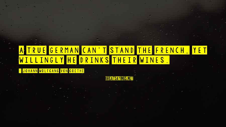 French Wine Sayings By Johann Wolfgang Von Goethe: A true German can't stand the French, Yet willingly he drinks their wines.