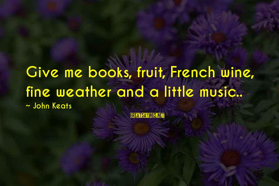 French Wine Sayings By John Keats: Give me books, fruit, French wine, fine weather and a little music..