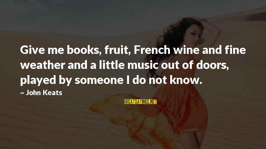 French Wine Sayings By John Keats: Give me books, fruit, French wine and fine weather and a little music out of