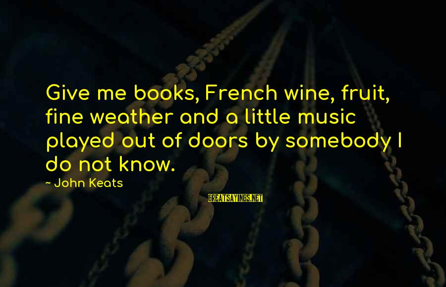 French Wine Sayings By John Keats: Give me books, French wine, fruit, fine weather and a little music played out of