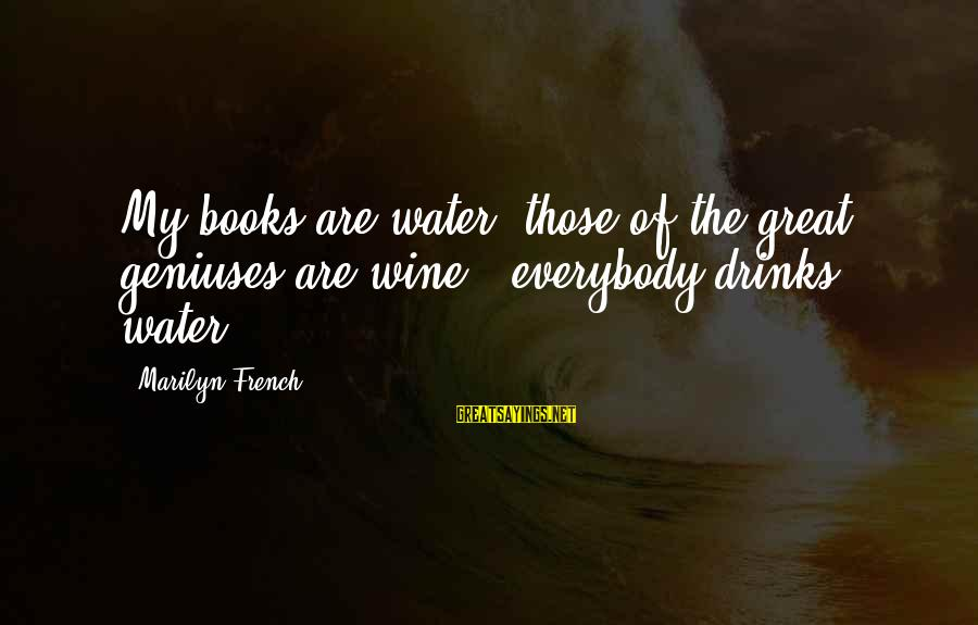 French Wine Sayings By Marilyn French: My books are water; those of the great geniuses are wine - everybody drinks water.