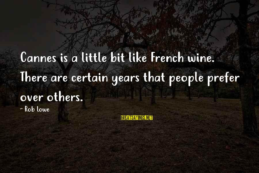 French Wine Sayings By Rob Lowe: Cannes is a little bit like French wine. There are certain years that people prefer