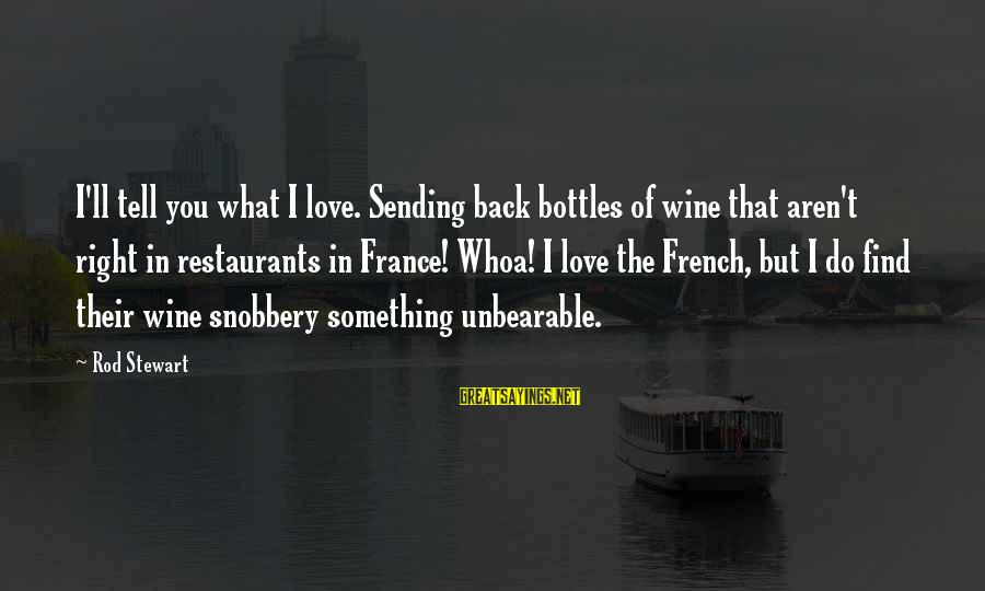 French Wine Sayings By Rod Stewart: I'll tell you what I love. Sending back bottles of wine that aren't right in