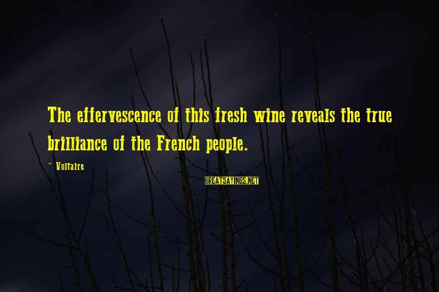 French Wine Sayings By Voltaire: The effervescence of this fresh wine reveals the true brilliance of the French people.