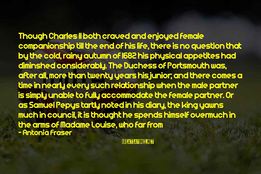 Fresher Sayings By Antonia Fraser: Though Charles II both craved and enjoyed female companionship till the end of his life,