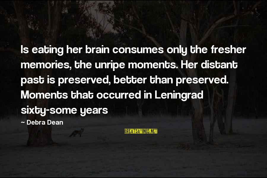 Fresher Sayings By Debra Dean: Is eating her brain consumes only the fresher memories, the unripe moments. Her distant past