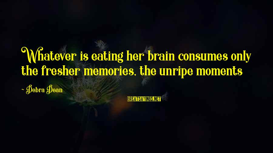 Fresher Sayings By Debra Dean: Whatever is eating her brain consumes only the fresher memories, the unripe moments