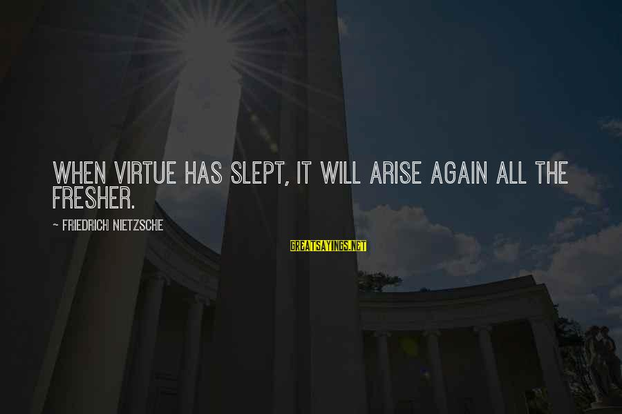 Fresher Sayings By Friedrich Nietzsche: When virtue has slept, it will arise again all the fresher.