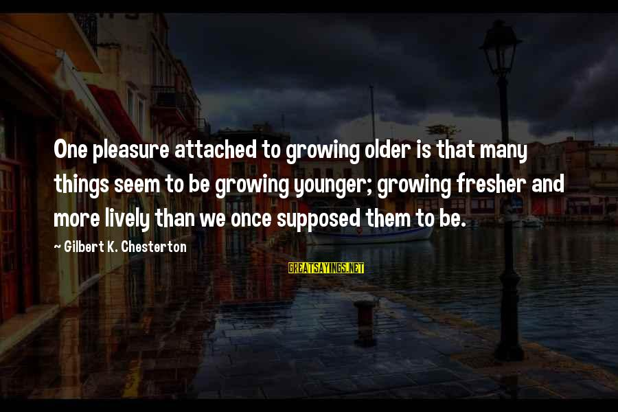 Fresher Sayings By Gilbert K. Chesterton: One pleasure attached to growing older is that many things seem to be growing younger;