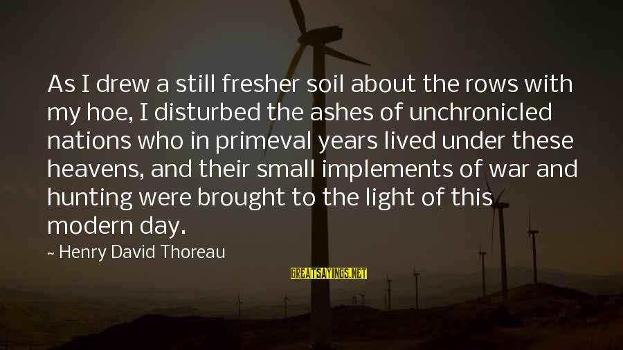 Fresher Sayings By Henry David Thoreau: As I drew a still fresher soil about the rows with my hoe, I disturbed