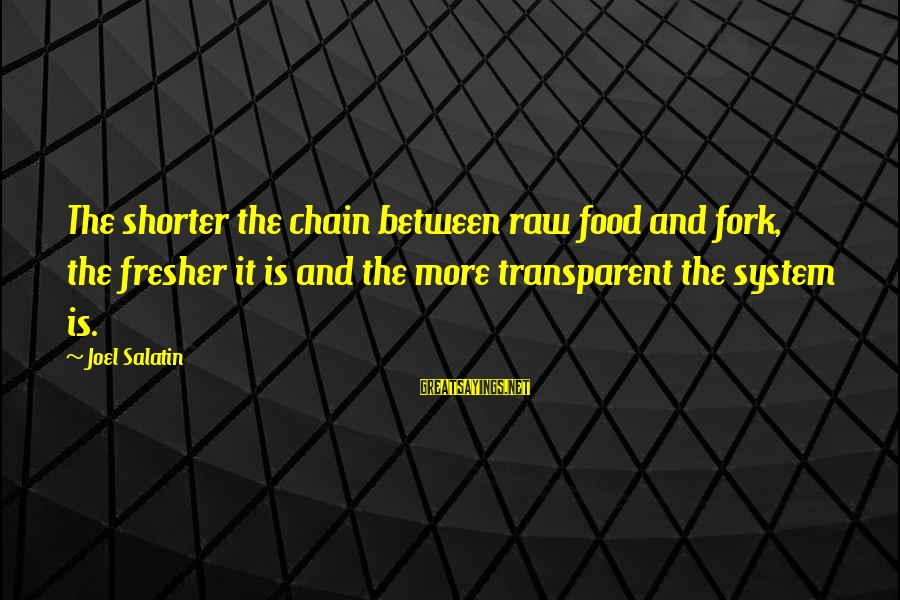 Fresher Sayings By Joel Salatin: The shorter the chain between raw food and fork, the fresher it is and the