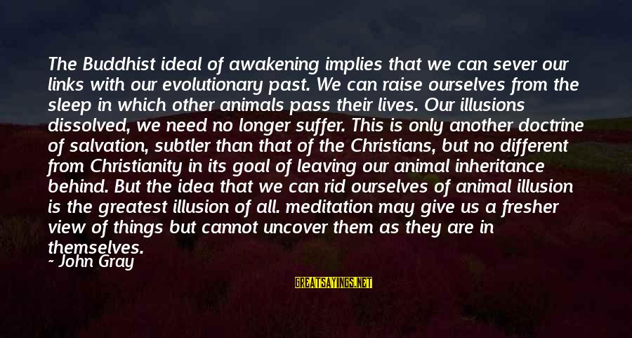 Fresher Sayings By John Gray: The Buddhist ideal of awakening implies that we can sever our links with our evolutionary