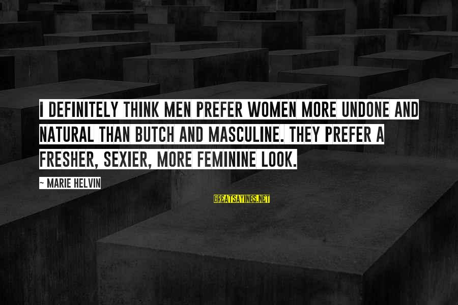 Fresher Sayings By Marie Helvin: I definitely think men prefer women more undone and natural than butch and masculine. They