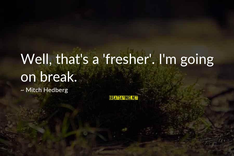 Fresher Sayings By Mitch Hedberg: Well, that's a 'fresher'. I'm going on break.