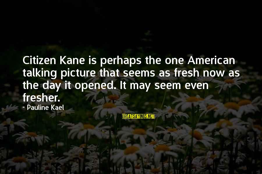 Fresher Sayings By Pauline Kael: Citizen Kane is perhaps the one American talking picture that seems as fresh now as