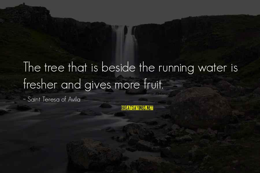 Fresher Sayings By Saint Teresa Of Avila: The tree that is beside the running water is fresher and gives more fruit.