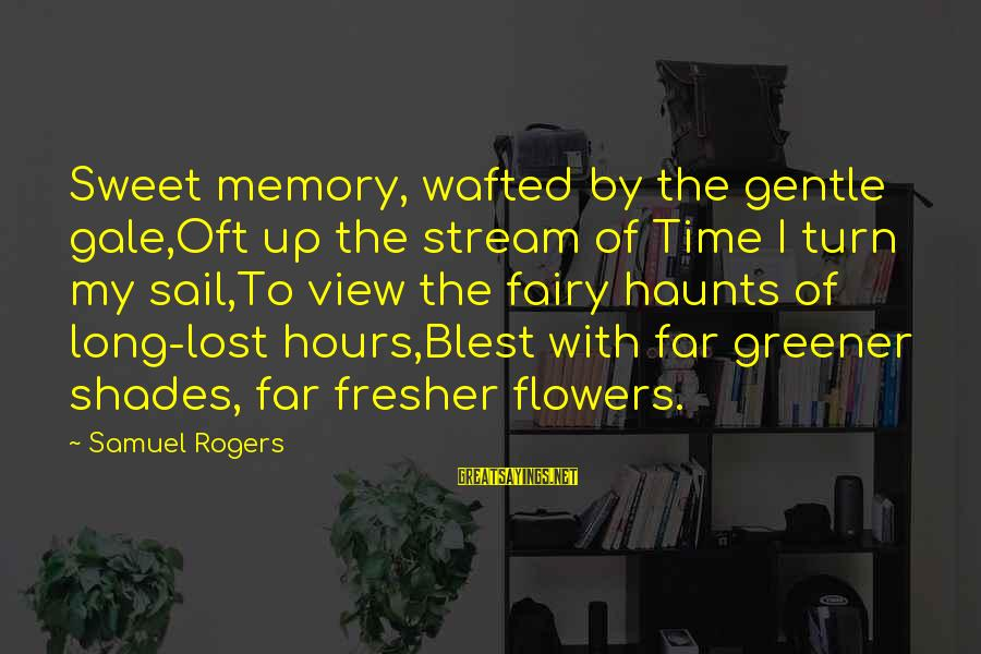 Fresher Sayings By Samuel Rogers: Sweet memory, wafted by the gentle gale,Oft up the stream of Time I turn my