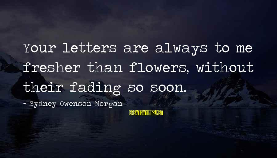 Fresher Sayings By Sydney Owenson Morgan: Your letters are always to me fresher than flowers, without their fading so soon.