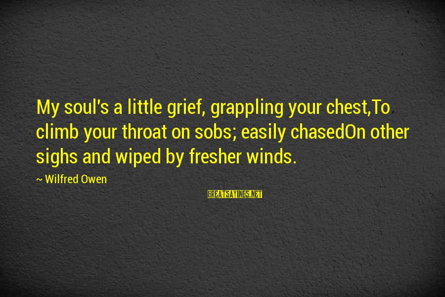 Fresher Sayings By Wilfred Owen: My soul's a little grief, grappling your chest,To climb your throat on sobs; easily chasedOn