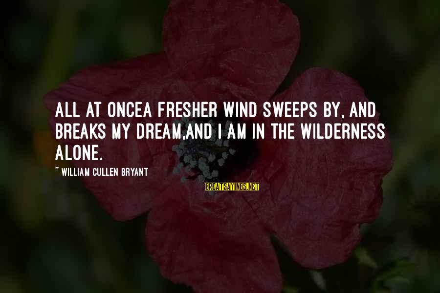 Fresher Sayings By William Cullen Bryant: All at onceA fresher wind sweeps by, and breaks my dream,And I am in the
