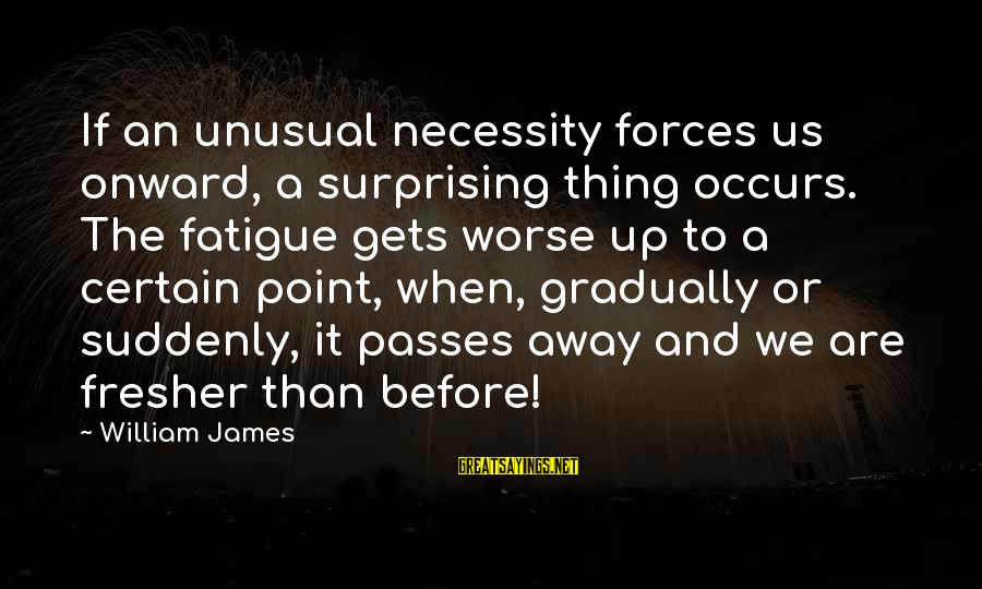 Fresher Sayings By William James: If an unusual necessity forces us onward, a surprising thing occurs. The fatigue gets worse