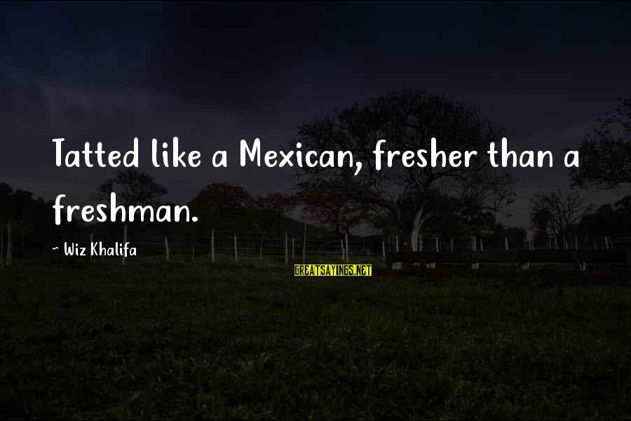 Fresher Sayings By Wiz Khalifa: Tatted like a Mexican, fresher than a freshman.