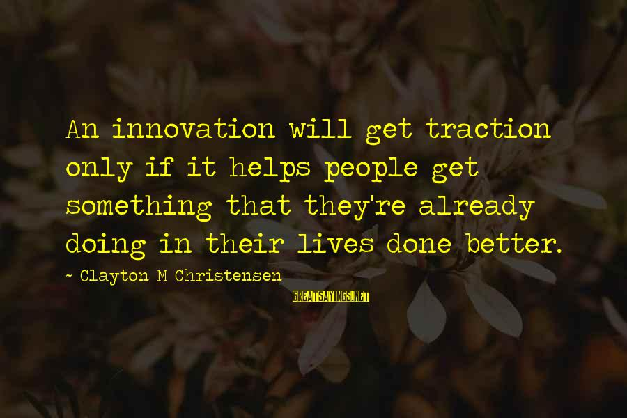 Friday Afternoon Funny Sayings By Clayton M Christensen: An innovation will get traction only if it helps people get something that they're already