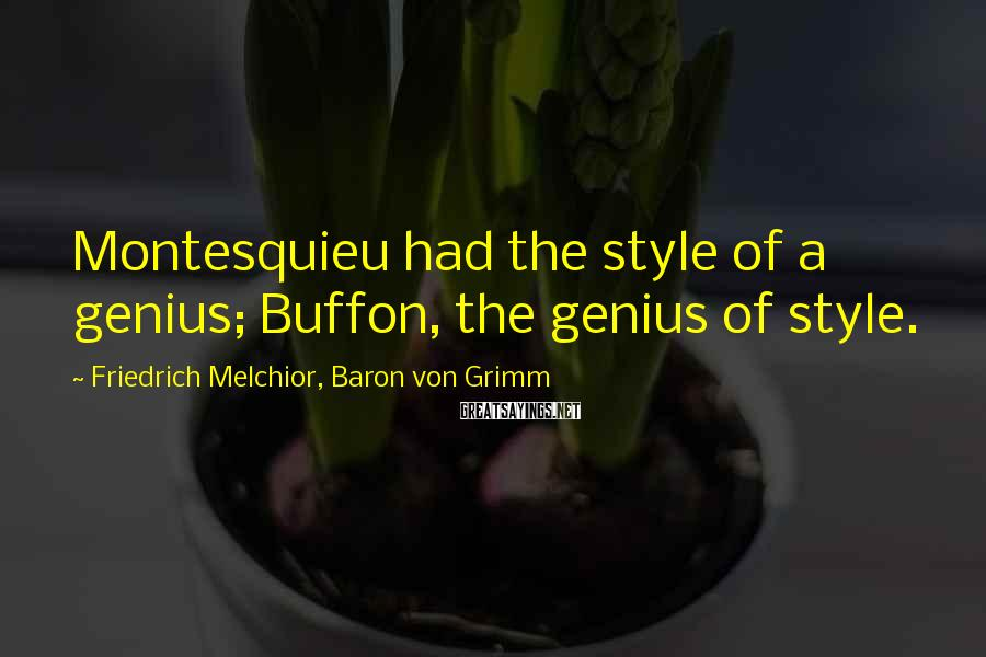Friedrich Melchior, Baron Von Grimm Sayings: Montesquieu had the style of a genius; Buffon, the genius of style.