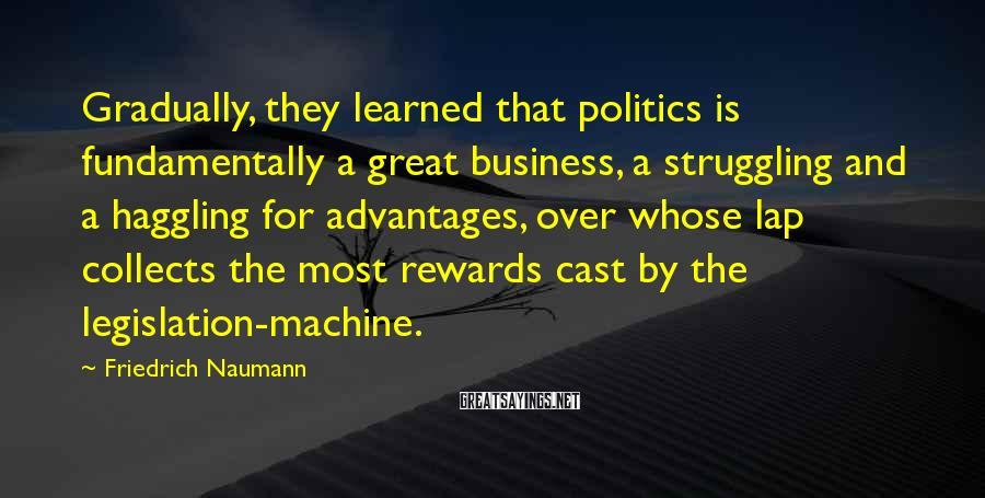 Friedrich Naumann Sayings: Gradually, they learned that politics is fundamentally a great business, a struggling and a haggling