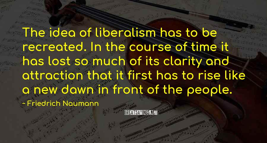 Friedrich Naumann Sayings: The idea of liberalism has to be recreated. In the course of time it has