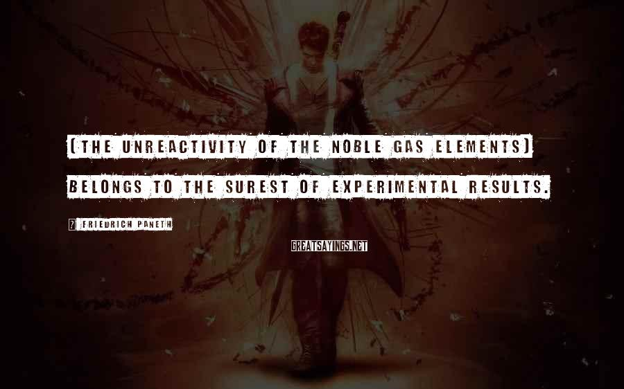 Friedrich Paneth Sayings: [The unreactivity of the noble gas elements] belongs to the surest of experimental results.