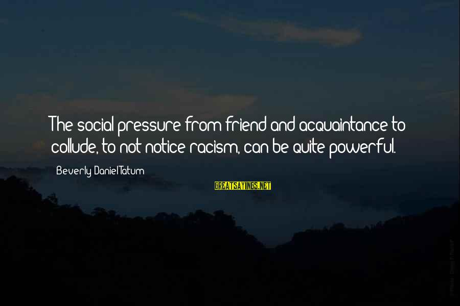 Friend Vs Acquaintance Sayings By Beverly Daniel Tatum: The social pressure from friend and acquaintance to collude, to not notice racism, can be
