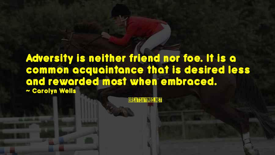 Friend Vs Acquaintance Sayings By Carolyn Wells: Adversity is neither friend nor foe. It is a common acquaintance that is desired less