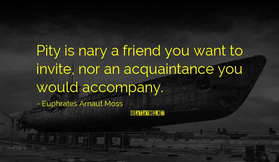 Friend Vs Acquaintance Sayings By Euphrates Arnaut Moss: Pity is nary a friend you want to invite, nor an acquaintance you would accompany.