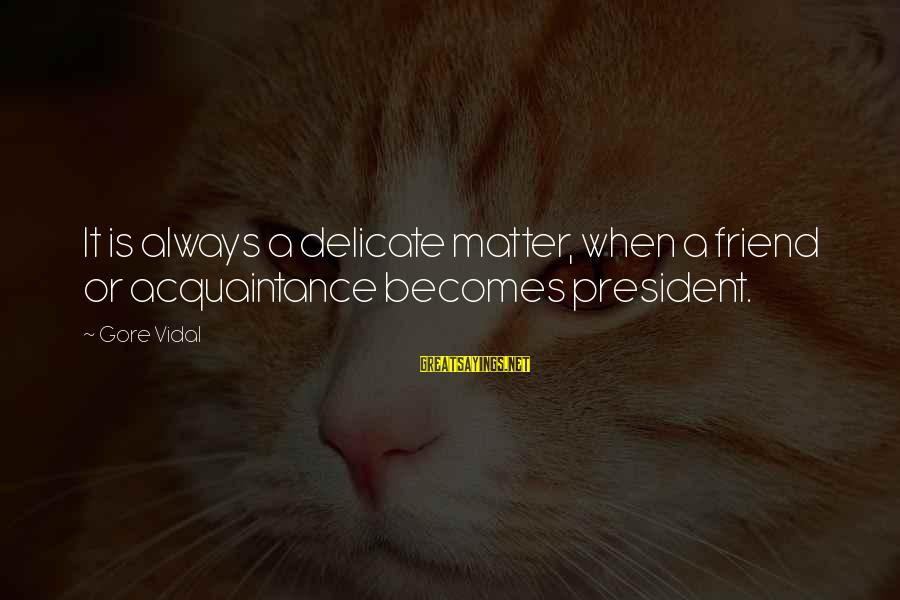 Friend Vs Acquaintance Sayings By Gore Vidal: It is always a delicate matter, when a friend or acquaintance becomes president.