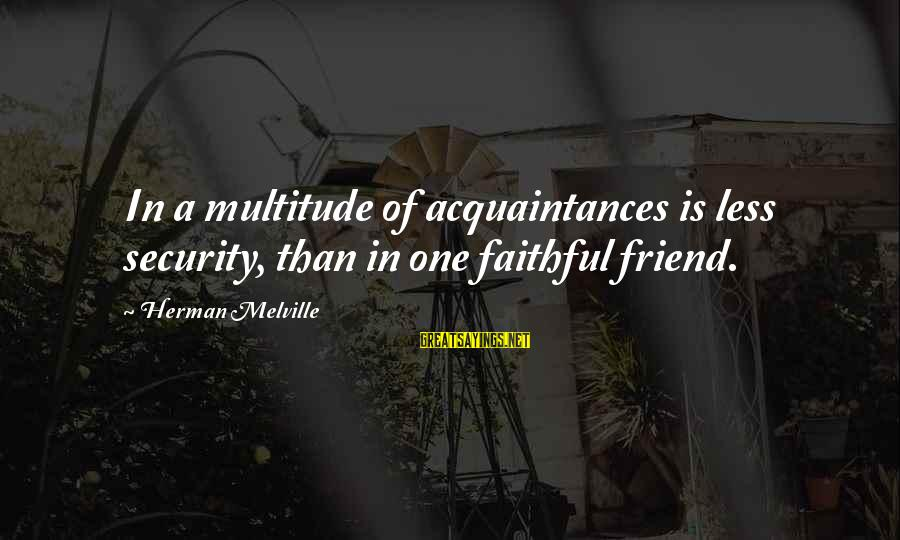 Friend Vs Acquaintance Sayings By Herman Melville: In a multitude of acquaintances is less security, than in one faithful friend.