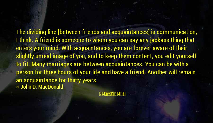 Friend Vs Acquaintance Sayings By John D. MacDonald: The dividing line [between friends and acquaintances] is communication, I think. A friend is someone