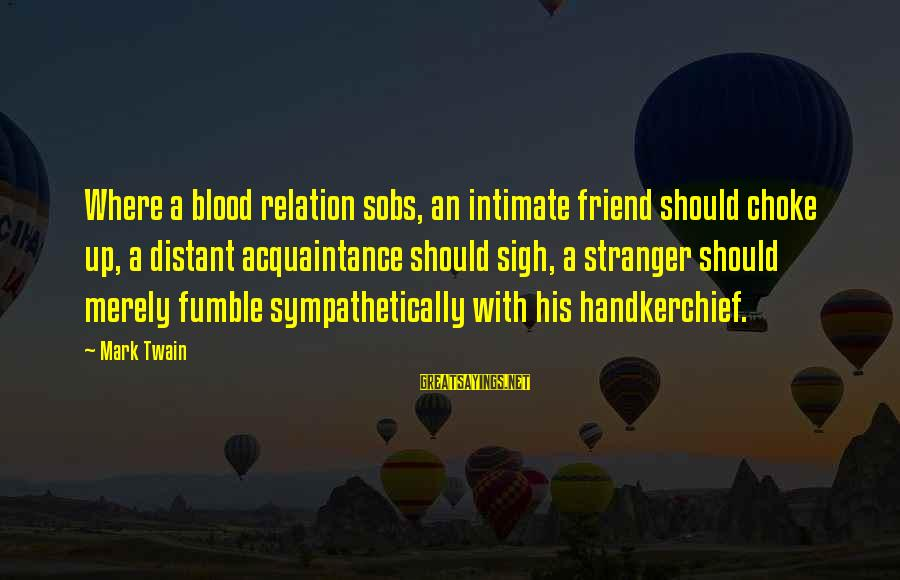 Friend Vs Acquaintance Sayings By Mark Twain: Where a blood relation sobs, an intimate friend should choke up, a distant acquaintance should