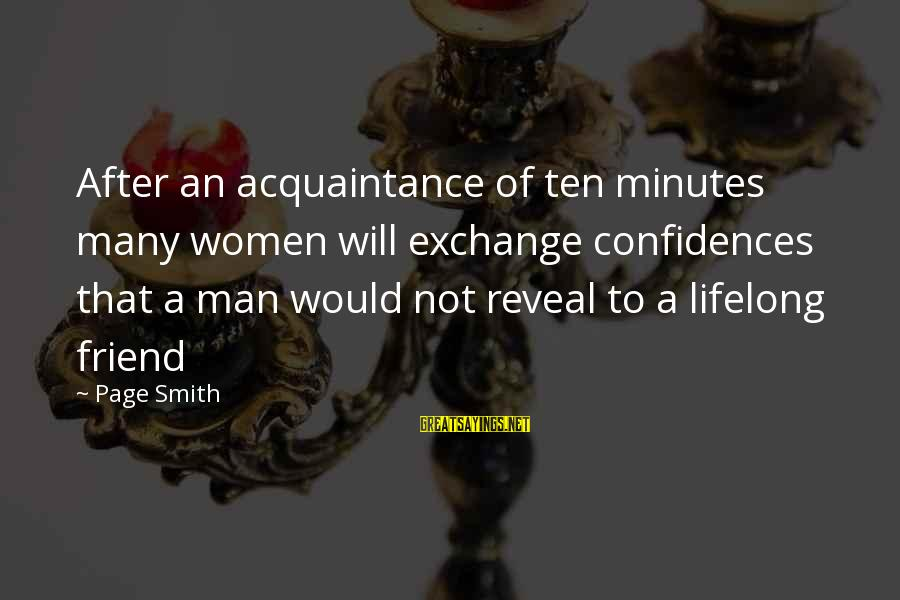 Friend Vs Acquaintance Sayings By Page Smith: After an acquaintance of ten minutes many women will exchange confidences that a man would