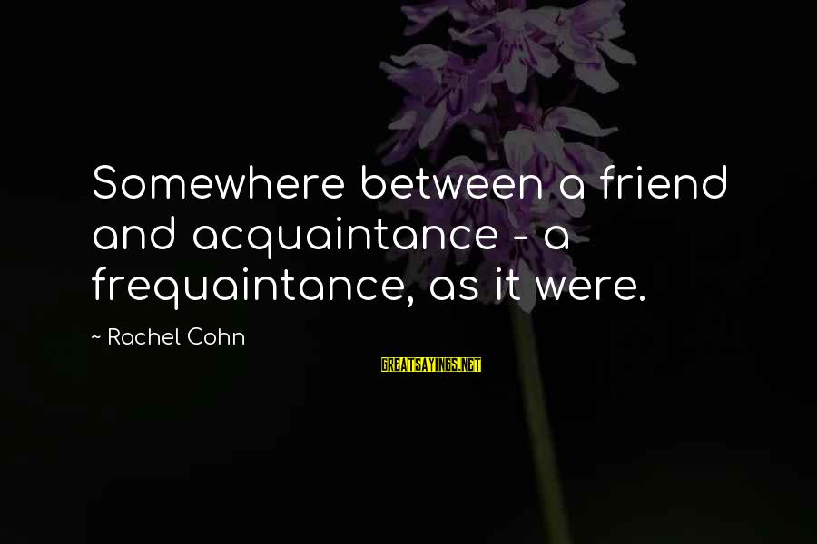 Friend Vs Acquaintance Sayings By Rachel Cohn: Somewhere between a friend and acquaintance - a frequaintance, as it were.