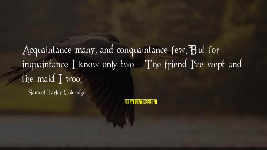 Friend Vs Acquaintance Sayings By Samuel Taylor Coleridge: Acquaintance many, and conquaintance few, But for inquaintance I know only two - The friend