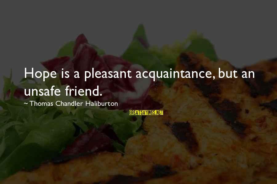 Friend Vs Acquaintance Sayings By Thomas Chandler Haliburton: Hope is a pleasant acquaintance, but an unsafe friend.