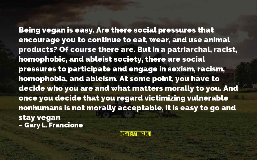 Friend Zone Relationship Sayings By Gary L. Francione: Being vegan is easy. Are there social pressures that encourage you to continue to eat,