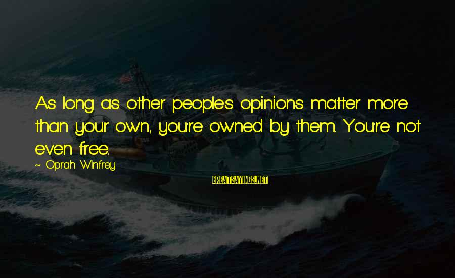 Friend Zone Relationship Sayings By Oprah Winfrey: As long as other people's opinions matter more than your own, you're owned by them.