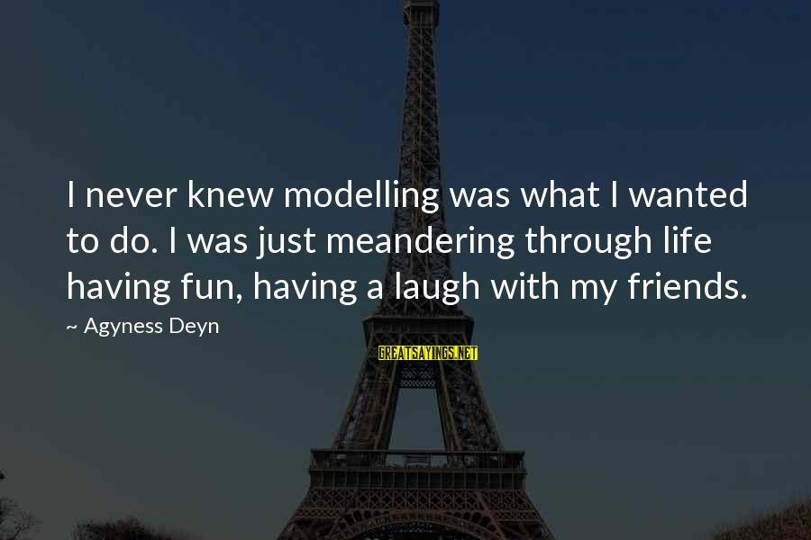 Friends And Having Fun Sayings By Agyness Deyn: I never knew modelling was what I wanted to do. I was just meandering through