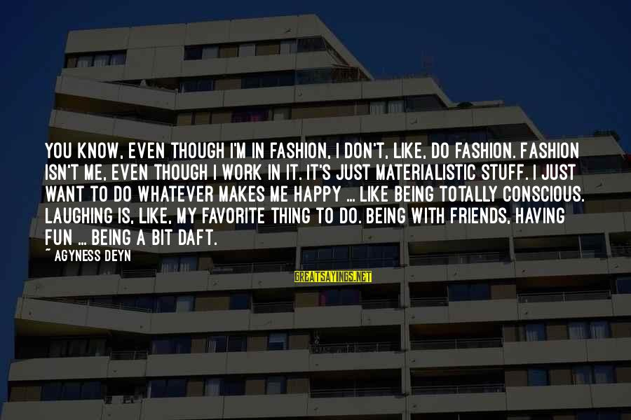Friends And Having Fun Sayings By Agyness Deyn: You know, even though I'm in fashion, I don't, like, do fashion. Fashion isn't me,