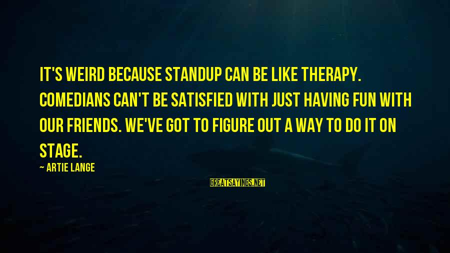 Friends And Having Fun Sayings By Artie Lange: It's weird because standup can be like therapy. Comedians can't be satisfied with just having